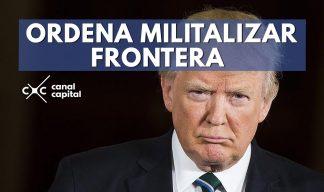 Donald Trump ordenó militalizar frontera